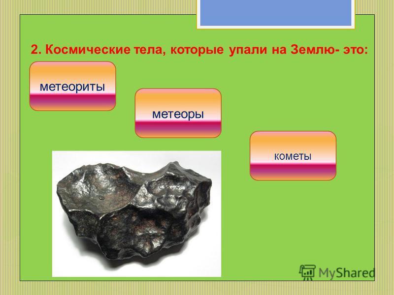 2. Космические тела, которые упали на Землю- это: метеориты кометы метеоры