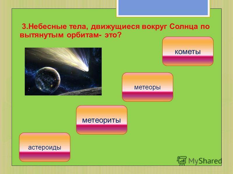 3. Небесные тела, движущиеся вокруг Солнца по вытянутым орбитам- это? кометы метеоры метеориты астероиды