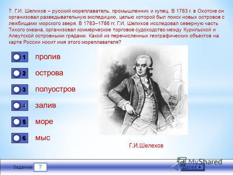 7 Задание 7. Г.И. Шелихов – русский мореплаватель, промышленник и купец. В 1783 г. в Охотске он организовал разведывательную экспедицию, целью которой был поиск новых островов с лежбищами морского зверя. В 1783–1786 гг. Г.И. Шелихов исследовал северн