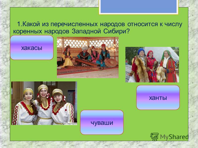 1. Какой из перечисленных народов относится к числу коренных народов Западной Сибири? ханты чуваши хакасы