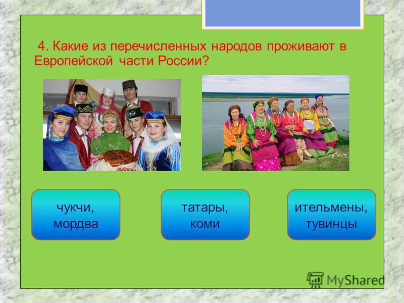 4. Какие из перечисленных народов проживают в Европейской части России? татары, коми чукчи, мордва ительмены, тувинцы