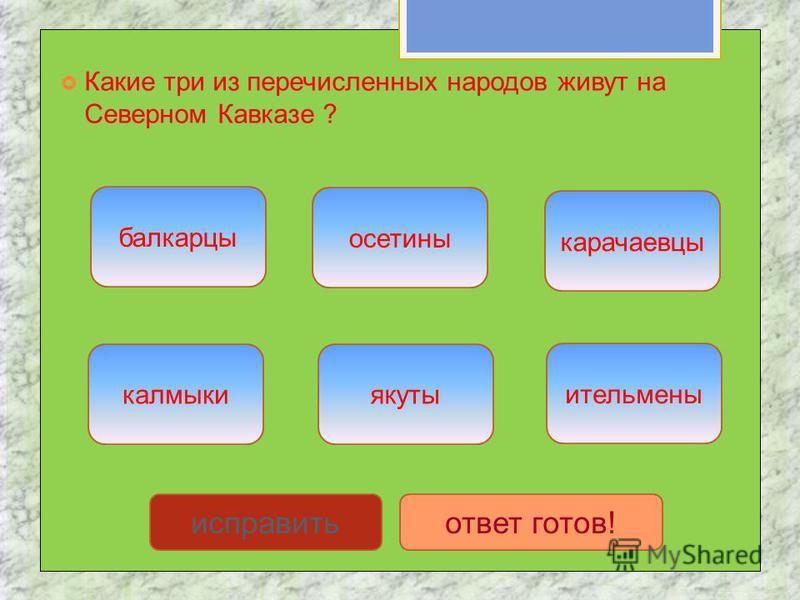 Какие три из перечисленных народов живут на Северном Кавказе ? балкарцы карачаевцы осетины якуты калмыки ительмены исправить ответ готов!