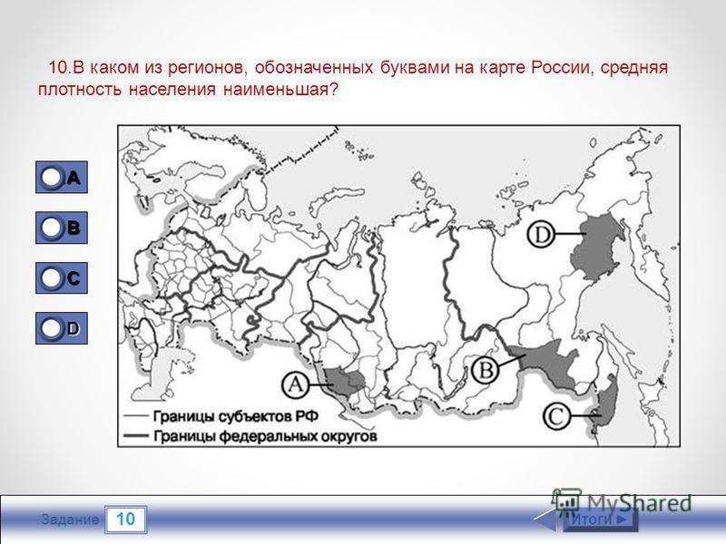 10 Задание 10. В каком из регионов, обозначенных буквами на карте России, средняя плотность населения наименьшая? Итоги 1A1A1A1A 0 B 0 C 0 D 1