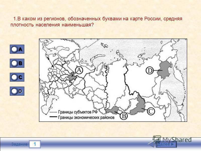 1 Задание 1. В каком из регионов, обозначенных буквами на карте России, средняя плотность населения наименьшая? Далее 1A1A1A1A 0 B 0 C 0 D 1