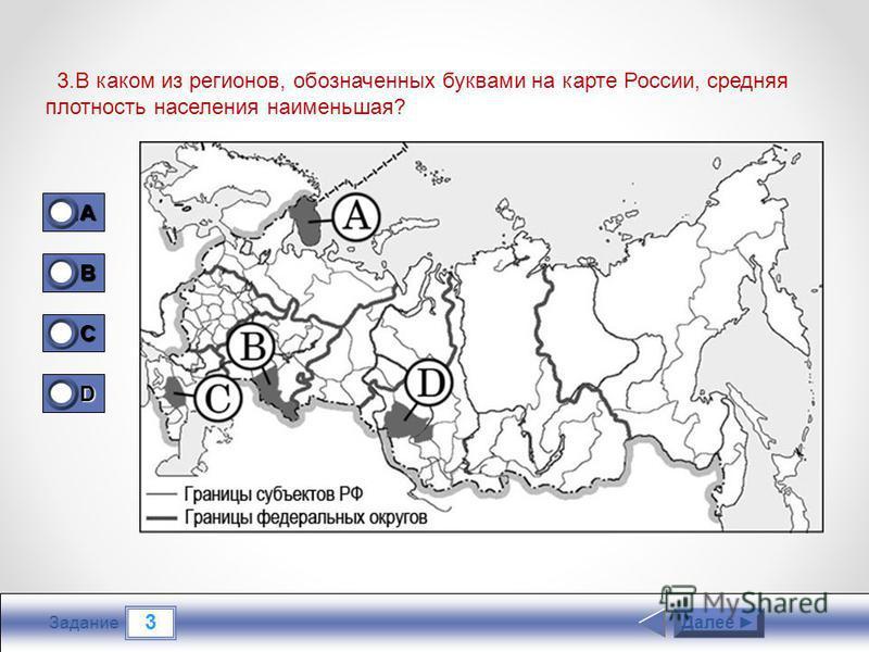 3 Задание 3. В каком из регионов, обозначенных буквами на карте России, средняя плотность населения наименьшая? Далее 1A1A1A1A 1 B 0 C 0 D 0
