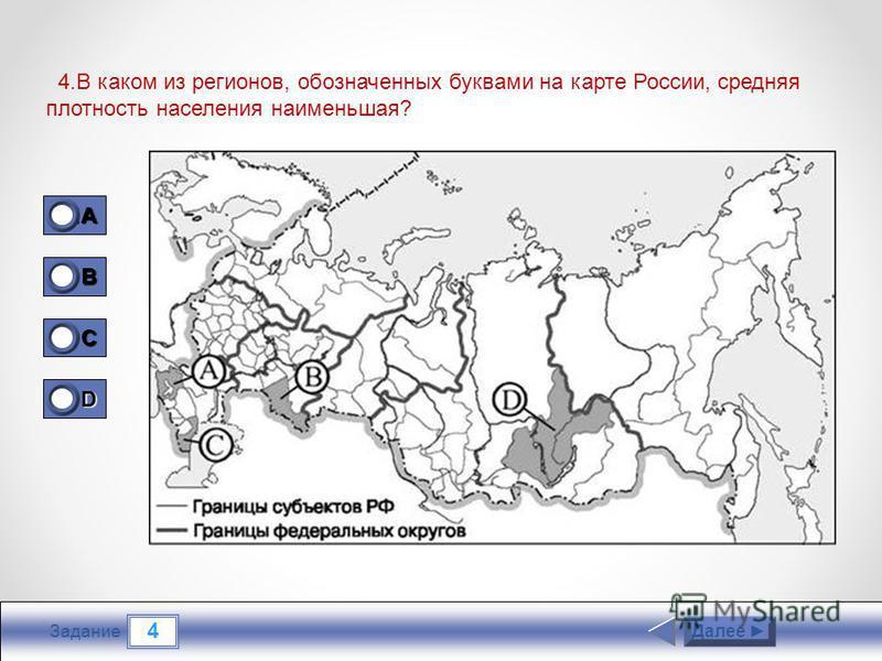4 Задание 4. В каком из регионов, обозначенных буквами на карте России, средняя плотность населения наименьшая? Далее 1A1A1A1A 0 B 0 C 0 D 1