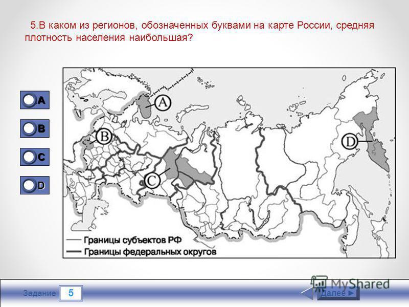 5 Задание 5. В каком из регионов, обозначенных буквами на карте России, средняя плотность населения наибольшая? Далее 1A1A1A1A 0 B 1 C 0 D 0
