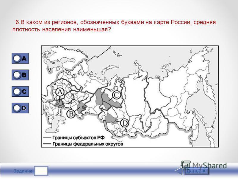 Задание 6. В каком из регионов, обозначенных буквами на карте России, средняя плотность населения наименьшая? Далее 1A1A1A1A 0 B 0 C 1 D 0