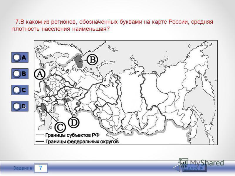 7 Задание 7. В каком из регионов, обозначенных буквами на карте России, средняя плотность населения наименьшая? Далее 1A1A1A1A 0 B 1 C 0 D 0