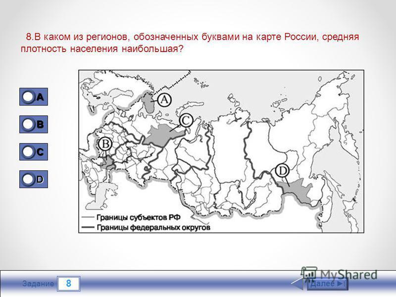 8 Задание 8. В каком из регионов, обозначенных буквами на карте России, средняя плотность населения наибольшая? Далее 1A1A1A1A 0 B 1 C 0 D 0