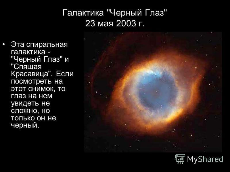 Галактика Черный Глаз 23 мая 2003 г. Эта спиральная галактика - Черный Глаз и Спящая Красавица. Если посмотреть на этот снимок, то глаз на нем увидеть не сложно, но только он не черный.