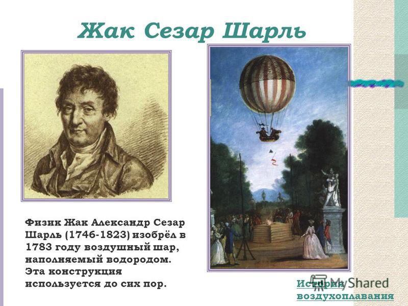 Жак Сезар Шарль История воздухоплавания Физик Жак Александр Сезар Шарль (1746-1823) изобрёл в 1783 году воздушный шар, наполняемый водородом. Эта конструкция используется до сих пор.