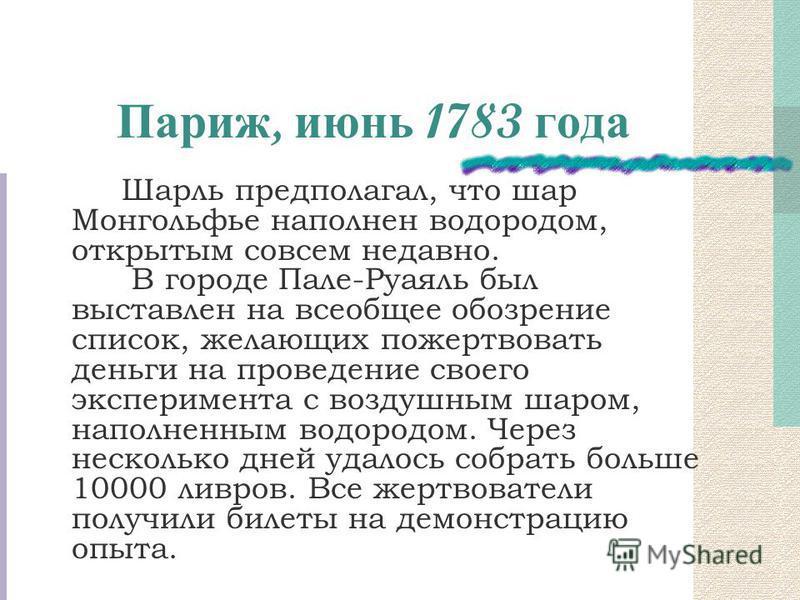 Париж, июнь 1783 года Шарль предполагал, что шар Монгольфье наполнен водородом, открытым совсем недавно. В городе Пале-Руаяль был выставлен на всеобщее обозрение список, желающих пожертвовать деньги на проведение своего эксперимента с воздушным шаром