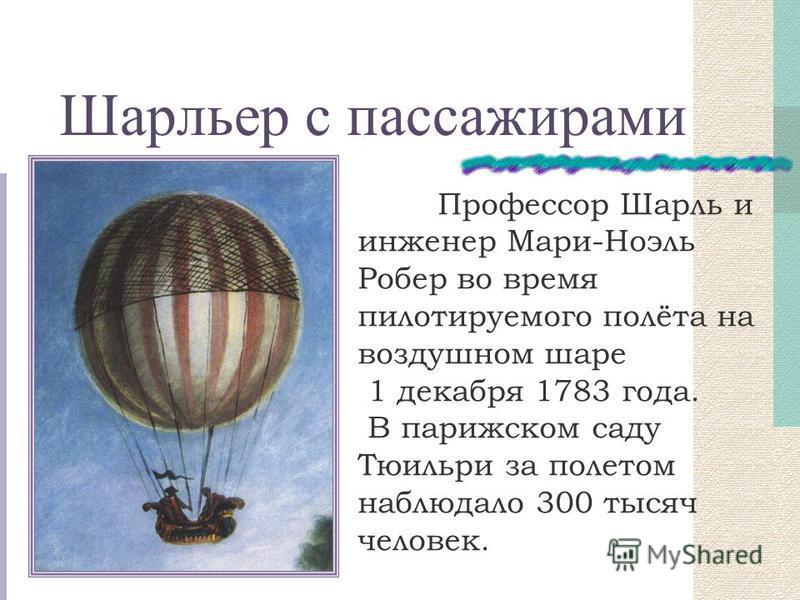 Шарльер с пассажирами Профессор Шарль и инженер Мари-Ноэль Робер во время пилотируемого полёта на воздушном шаре 1 декабря 1783 года. В парижском саду Тюильри за полетом наблюдало 300 тысяч человек.
