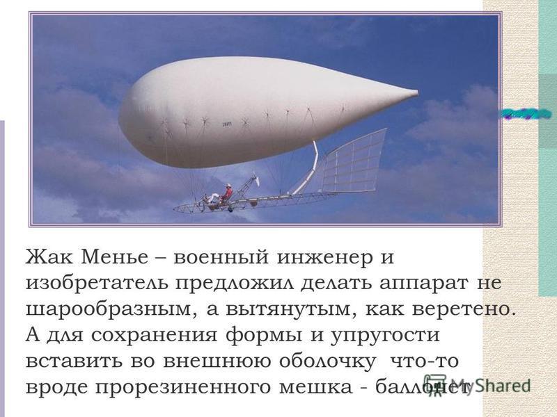 Жак Менье – военный инженер и изобретатель предложил делать аппарат не шарообразным, а вытянутым, как веретено. А для сохранения формы и упругости вставить во внешнюю оболочку что-то вроде прорезиненного мешка - баллонет