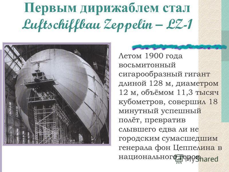 Первым дирижаблем стал Luftschiffbau Zeppelin – LZ-1 Летом 1900 года восьми тонный сигарообразный гигант длиной 128 м, диаметром 12 м, объёмом 11,3 тысяч кубометров, совершил 18 минутный успешный полёт, превратив слывшего едва ли не городским сумасше