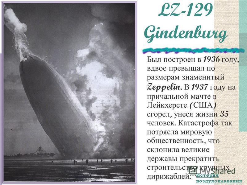 LZ-129 Gindenburg Был построен в 1936 году, вдвое превышал по размерам знаменитый Zeppelin. В 1937 году на причальной мачте в Лейкхерсте ( США ) сгорел, унеся жизни 35 человек. Катастрофа так потрясла мировую общественность, что склонила великие держ