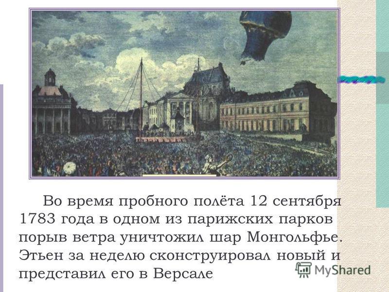 Во время пробного полёта 12 сентября 1783 года в одном из парижских парков порыв ветра уничтожил шар Монгольфье. Этьен за неделю сконструировал новый и представил его в Версале
