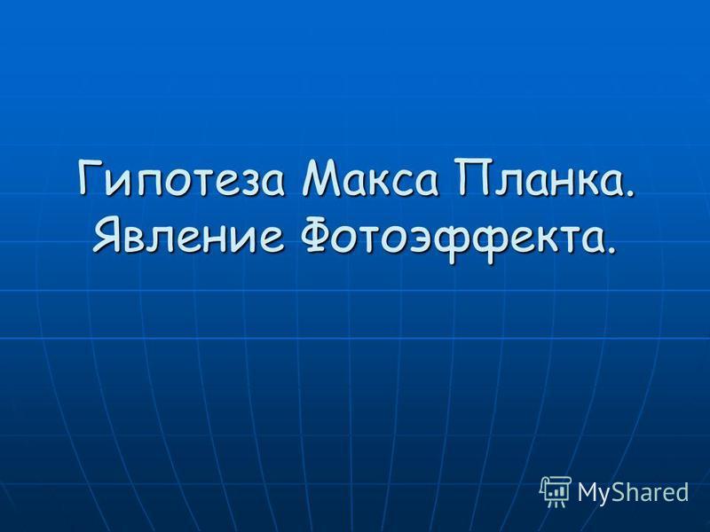 Гипотеза Макса Планка. Явление Фотоэффекта.