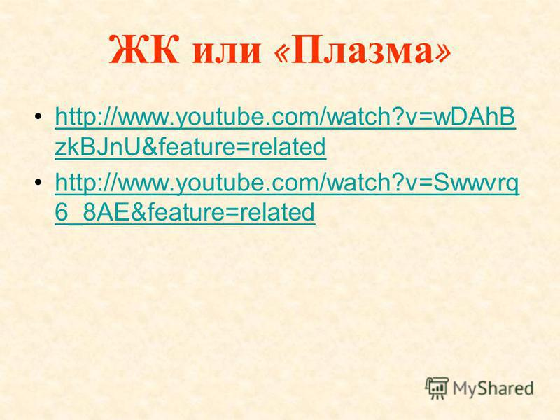 ЖК или « Плазма » http://www.youtube.com/watch?v=wDAhB zkBJnU&feature=relatedhttp://www.youtube.com/watch?v=wDAhB zkBJnU&feature=related http://www.youtube.com/watch?v=Swwvrq 6_8AE&feature=relatedhttp://www.youtube.com/watch?v=Swwvrq 6_8AE&feature=re