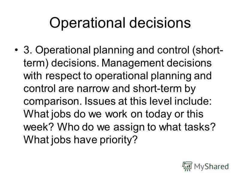 Operational decisions 3. Operational planning and control (short- term) decisions. Management decisions with respect to operational planning and control are narrow and short-term by comparison. Issues at this level include: What jobs do we work on to