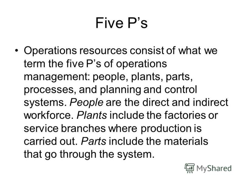 Five Ps Operations resources consist of what we term the five Ps of operations management: people, plants, parts, processes, and planning and control systems. People are the direct and indirect workforce. Plants include the factories or service branc