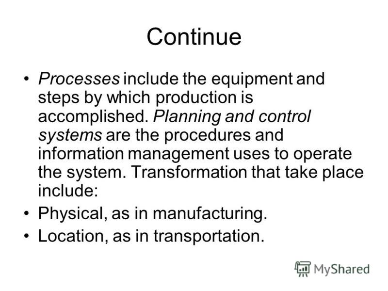 Continue Processes include the equipment and steps by which production is accomplished. Planning and control systems are the procedures and information management uses to operate the system. Transformation that take place include: Physical, as in man