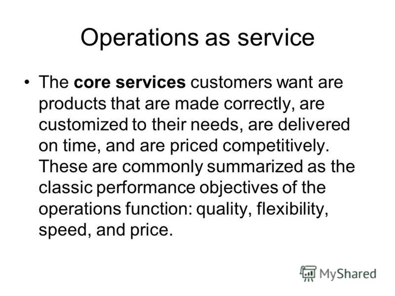 Operations as service The core services customers want are products that are made correctly, are customized to their needs, are delivered on time, and are priced competitively. These are commonly summarized as the classic performance objectives of th