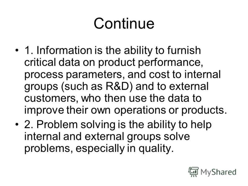 Continue 1. Information is the ability to furnish critical data on product performance, process parameters, and cost to internal groups (such as R&D) and to external customers, who then use the data to improve their own operations or products. 2. Pro