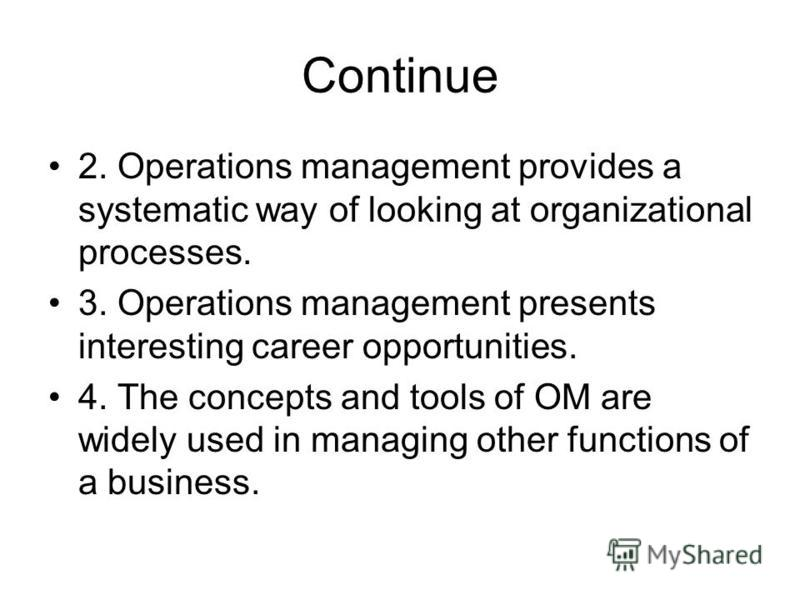 Continue 2. Operations management provides a systematic way of looking at organizational processes. 3. Operations management presents interesting career opportunities. 4. The concepts and tools of OM are widely used in managing other functions of a b