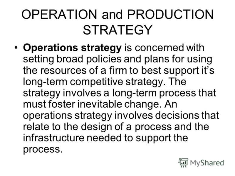 OPERATION and PRODUCTION STRATEGY Operations strategy is concerned with setting broad policies and plans for using the resources of a firm to best support its long-term competitive strategy. The strategy involves a long-term process that must foster