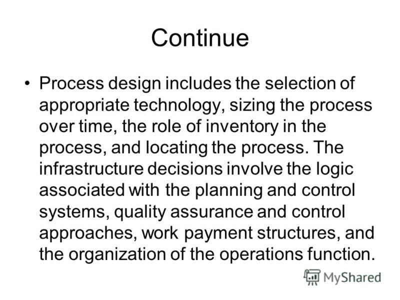 Continue Process design includes the selection of appropriate technology, sizing the process over time, the role of inventory in the process, and locating the process. The infrastructure decisions involve the logic associated with the planning and co