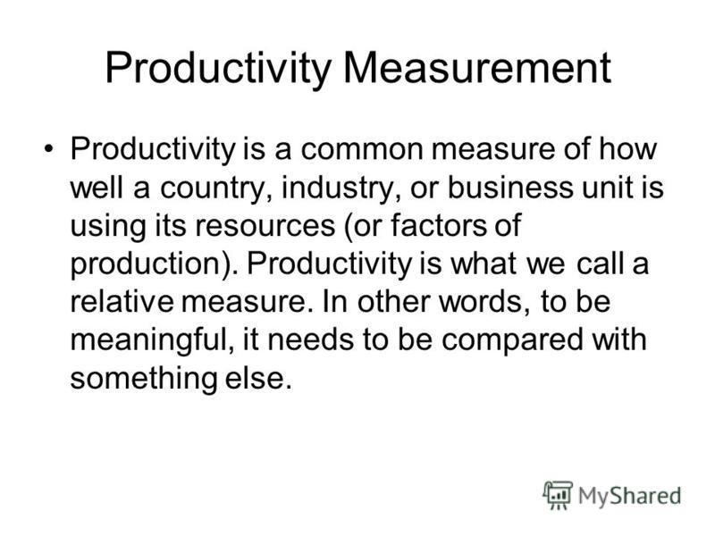 Productivity Measurement Productivity is a common measure of how well a country, industry, or business unit is using its resources (or factors of production). Productivity is what we call a relative measure. In other words, to be meaningful, it needs