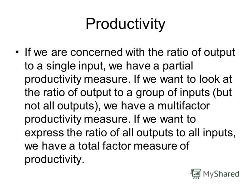 Productivity If we are concerned with the ratio of output to a single input, we have a partial productivity measure. If we want to look at the ratio of output to a group of inputs (but not all outputs), we have a multifactor productivity measure. If