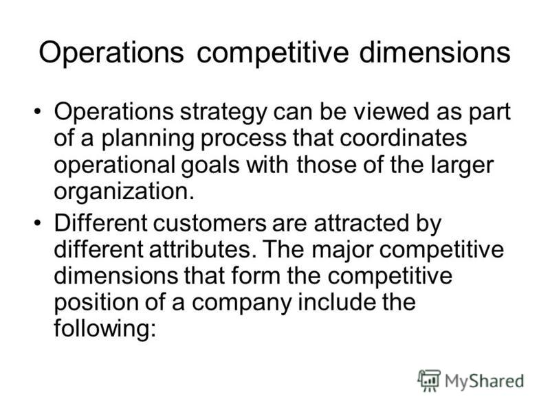 Operations competitive dimensions Operations strategy can be viewed as part of a planning process that coordinates operational goals with those of the larger organization. Different customers are attracted by different attributes. The major competiti