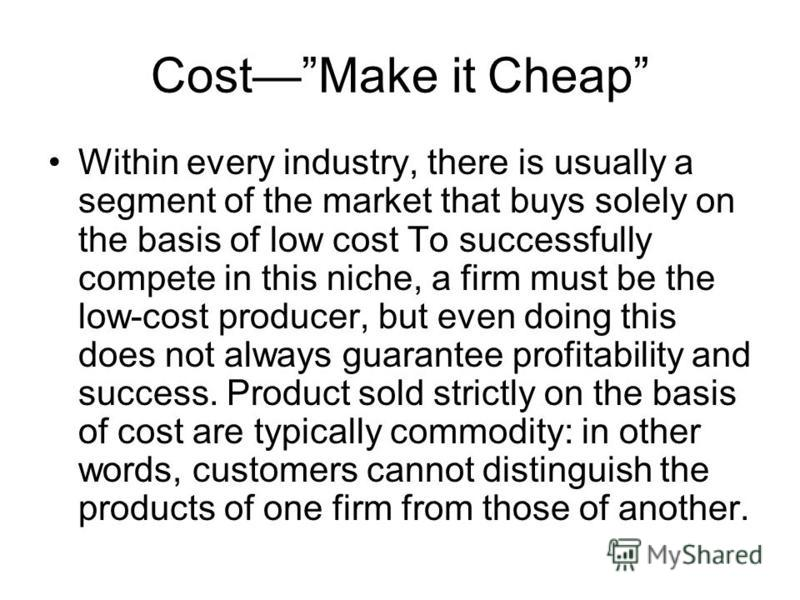 CostMake it Cheap Within every industry, there is usually a segment of the market that buys solely on the basis of low cost To successfully compete in this niche, a firm must be the low-cost producer, but even doing this does not always guarantee pro