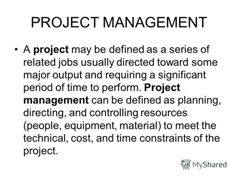 PROJECT MANAGEMENT A project may be defined as a series of related jobs usually directed toward some major output and requiring a significant period of time to perform. Project management can be defined as planning, directing, and controlling resourc