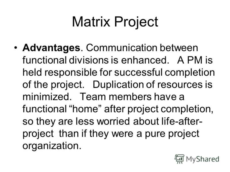 Matrix Project Advantages. Communication between functional divisions is enhanced. A PM is held responsible for successful completion of the project. Duplication of resources is minimized. Team members have a functional home after project completion,
