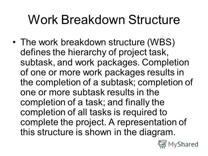 Work Breakdown Structure The work breakdown structure (WBS) defines the hierarchy of project task, subtask, and work packages. Completion of one or more work packages results in the completion of a subtask; completion of one or more subtask results i