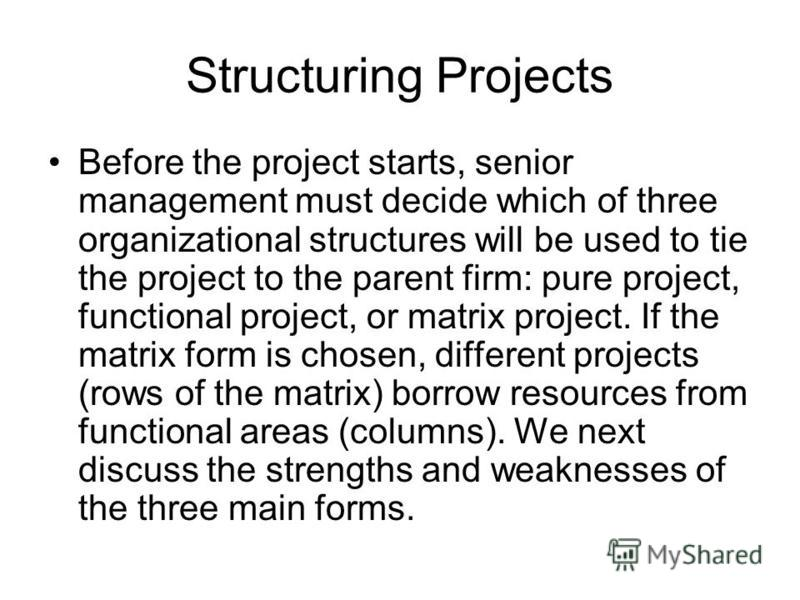 Structuring Projects Before the project starts, senior management must decide which of three organizational structures will be used to tie the project to the parent firm: pure project, functional project, or matrix project. If the matrix form is chos