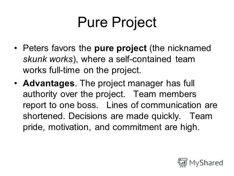 Pure Project Peters favors the pure project (the nicknamed skunk works), where a self-contained team works full-time on the project. Advantages. The project manager has full authority over the project. Team members report to one boss. Lines of commun