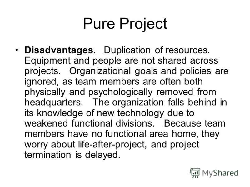 Pure Project Disadvantages. Duplication of resources. Equipment and people are not shared across projects. Organizational goals and policies are ignored, as team members are often both physically and psychologically removed from headquarters. The org