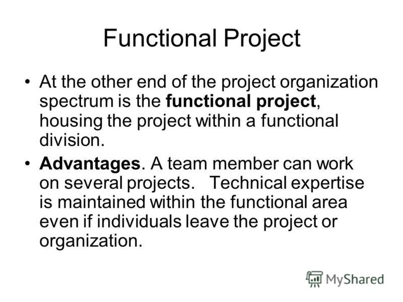 Functional Project At the other end of the project organization spectrum is the functional project, housing the project within a functional division. Advantages. A team member can work on several projects. Technical expertise is maintained within the