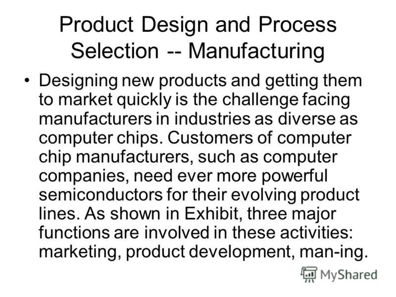 Product Design and Process Selection -- Manufacturing Designing new products and getting them to market quickly is the challenge facing manufacturers in industries as diverse as computer chips. Customers of computer chip manufacturers, such as comput
