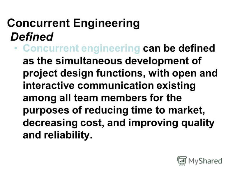 Concurrent Engineering Defined Concurrent engineering can be defined as the simultaneous development of project design functions, with open and interactive communication existing among all team members for the purposes of reducing time to market, dec