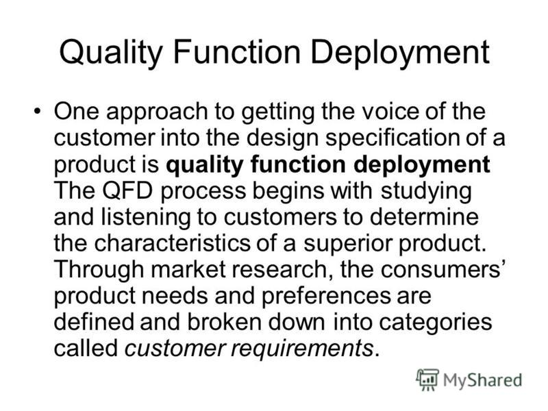Quality Function Deployment One approach to getting the voice of the customer into the design specification of a product is quality function deployment The QFD process begins with studying and listening to customers to determine the characteristics o
