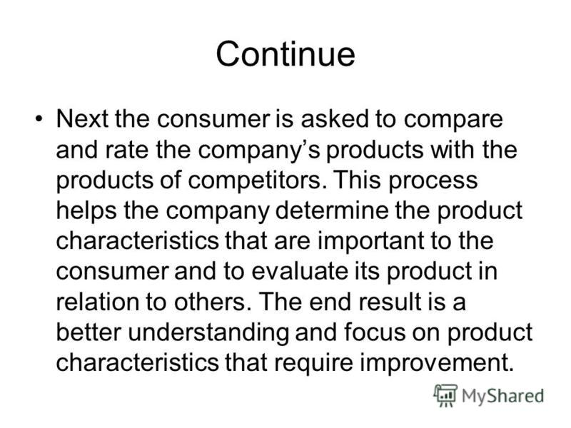 Continue Next the consumer is asked to compare and rate the companys products with the products of competitors. This process helps the company determine the product characteristics that are important to the consumer and to evaluate its product in rel