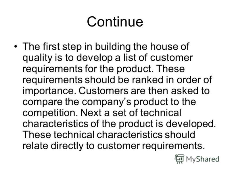 Continue The first step in building the house of quality is to develop a list of customer requirements for the product. These requirements should be ranked in order of importance. Customers are then asked to compare the companys product to the compet