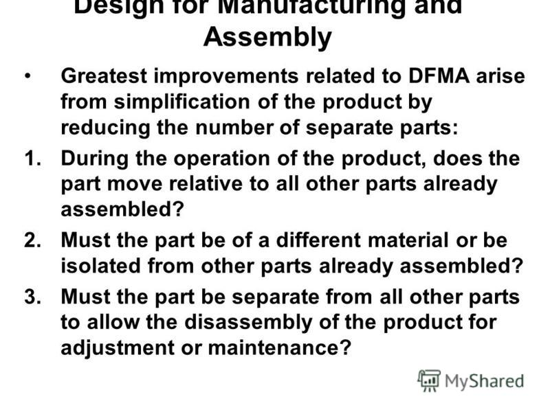 Design for Manufacturing and Assembly Greatest improvements related to DFMA arise from simplification of the product by reducing the number of separate parts: 1.During the operation of the product, does the part move relative to all other parts alrea