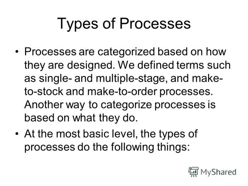 Types of Processes Processes are categorized based on how they are designed. We defined terms such as single- and multiple-stage, and make- to-stock and make-to-order processes. Another way to categorize processes is based on what they do. At the mos
